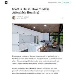 Scott G Huish - How to Make Affordable Housing?