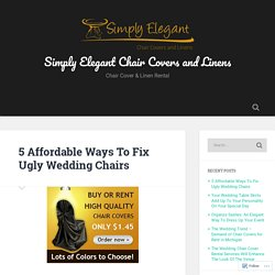 5 Affordable Ways To Fix Ugly Wedding Chairs – Simply Elegant Chair Covers and Linens