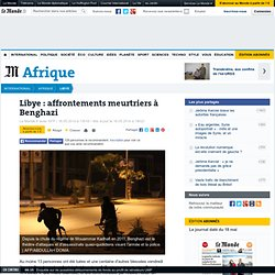 Libye : affrontements meurtriers à Benghazi