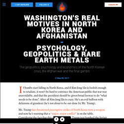 Washington's REAL Motives in North Korea and Afghanistan - Psychology, Geopolitics & Rare Earth Metals