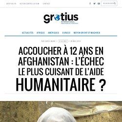 Accoucher à 12 ans en Afghanistan: l'échec le plus cuisant de l'aide humanitaire ?Grotius International