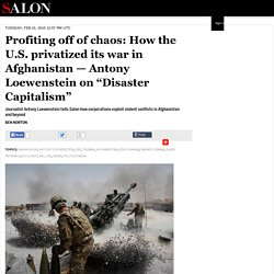 "Profiting off of chaos: How the U.S. privatized its war in Afghanistan — Antony Loewenstein on ""Disaster Capitalism"""