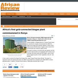 Africa's first grid-connected biogas plant commissioned in Kenya