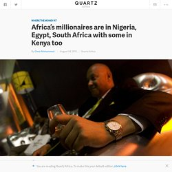Africa's millionaires are in Nigeria, Egypt, South Africa with some in Kenya too