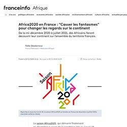 """Africa2020 en France : """"Casser les fantasmes"""" pour changer les regards sur le continent..."""