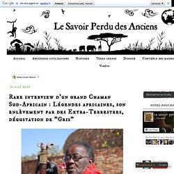 """Le Savoir Perdu des Anciens: Rare interview d'un grand Chaman Sud-Africain : Légendes africaines, son enlèvement par des Extra-Terrestres, dégustation de """"Gris"""""""