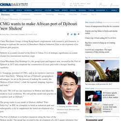 CMG wants to make African port of Djibouti 'new Shekou' - Business