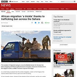 African migration 'a trickle' thanks to trafficking ban across the Sahara