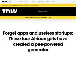 Forget apps and useless startups: These four African girls have created a pee-powered generator
