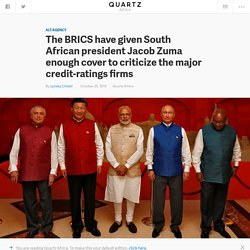 The BRICS have given South African president Jacob Zuma enough cover to criticize the major credit-ratings firms — Quartz