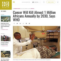 Cancer Will Kill Almost 1 Million Africans Annually by 2030, Says WHO - Face2Face Africa