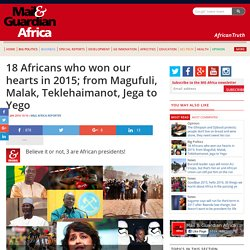 18 Africans who won our hearts in 2015; from Magufuli, Malak, Teklehaimanot, Jega to Yego