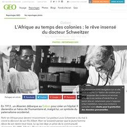 L'Afrique au temps des colonies : le rêve insensé du docteur Schweitzer