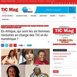 En Afrique, qui sont les six femmes ministres en charge des TIC et du numérique? - TIC Mag