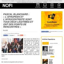 Pascal Blanchard : «L'Afropéen et l'Afrocentriste sont tous deux légitimes et ont des points de rencontres»