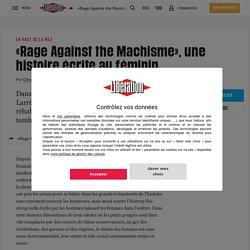 «Rage Against the Machisme», une histoire écrite au féminin