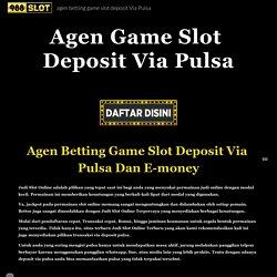 agen betting game slot deposit Via Pulsa