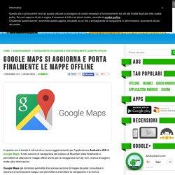 Google Maps si aggiorna e porta finalmente le mappe offline