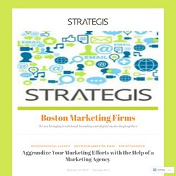 Aggrandize Your Marketing Efforts with the Help of a Marketing Agency – Boston Marketing Firms