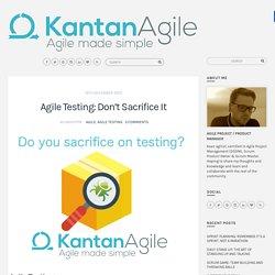 Agile Testing: Don't Sacrifice It – Kantan Agile