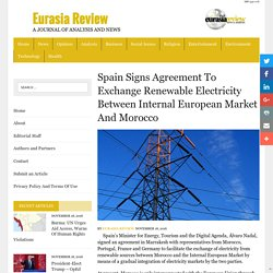 Spain Signs Agreement To Exchange Renewable Electricity Between Internal European Market And Morocco – Eurasia Review