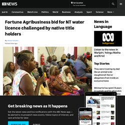 Fortune Agribusiness bid for NT water licence challenged by native title holders