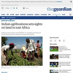 Indian agribusiness sets sights on land in east Africa | Global development
