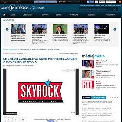 Le Crédit Agricole va aider Pierre Bellanger à racheter Skyrock