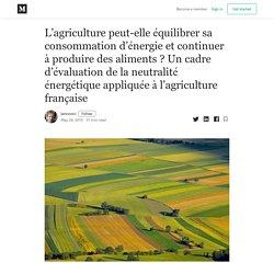L'agriculture peut-elle équilibrer sa consommation d'énergie et continuer à produire des aliments ? Un cadre d'évaluation de la neutralité énergétique appliquée à l'agriculture française