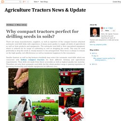 Agriculture Tractors News & Update: Why compact tractors perfect for drilling seeds in soils?