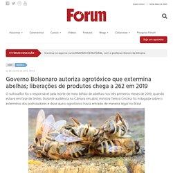 REVISTAFORUM_COM_BR 22/07/19 Governo Bolsonaro autoriza agrotóxico que extermina abelhas; liberações de produtos chega a 262 em 2019
