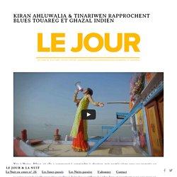 KIRAN AHLUWALIA & TINARIWEN RAPPROCHENT BLUES TOUAREG ET GHAZAL INDIEN — Le Jour & La Nuit