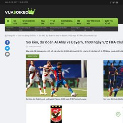 Soi kèo, dự đoán Al Ahly vs Bayern, 1h00 ngày 9/2 FIFA Club World Cup
