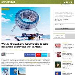 World's First Airborne Wind Turbine to Bring Renewable Energy and WiFi to Alaska Buoyant Airborne Turbine Altaeros Energies