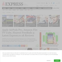 Apple AirPods Pro, Amazon Fire TV Cube, Huawei FreeBuds 3: Latest Express.co.uk Reviews