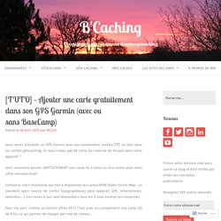[TUTO] – Ajouter une carte gratuitement dans son GPS Garmin (avec ou sans BaseCamp) – B'Caching