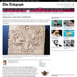 Akhenaten: mad, bad, or brilliant?