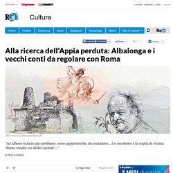 Alla ricerca dell'Appia perduta: Albalonga e i vecchi conti da regolare con Roma