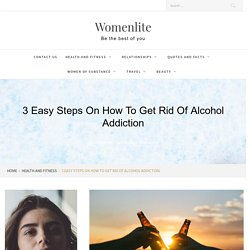 3 Easy Steps on How to Get Rid of Alcohol Addiction - Womenlite