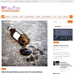 What Alcohol Detox Looks Like For Loved Ones - Fall For Discovery