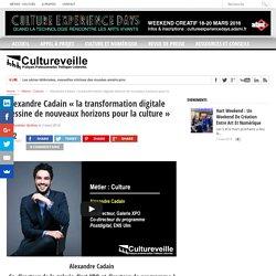 """Alexandre Cadain """"la transformation digitale dessine de nouveaux horizons pour la culture"""""""