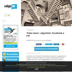 'Fake news', algoritmi, Facebook e noi – Valigia Blu