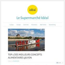 TOP 5 DES MEILLEURS CONCEPTS ALIMENTAIRES @LYON – Le Supermarché Idéal