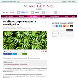 10 aliments qui causent la constipation