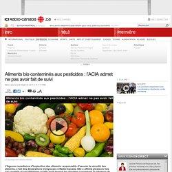 RADIO CANADA 23/01/14 Aliments bio contaminés aux pesticides : l'ACIA admet ne pas avoir fait de suivi