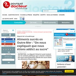 """POURQUOI DOCTEUR 30/05/16 Député de la Guadeloupe - Aliments sucrés en Outre-Mer : """"On nous expliquait que nous étions addict au sucre"""""""
