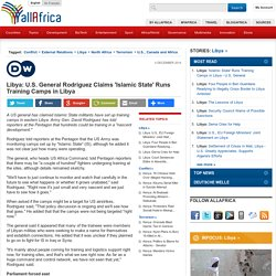Libya: U.S. General Rodriguez Claims 'Islamic State' Runs Training Camps in Libya