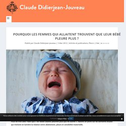 Pourquoi les femmes qui allaitent trouvent que leur bébé pleure plus ? - Claude Didierjean-Jouveau - Naissance, allaitement, maternage, parentalité, éducation