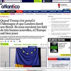 Quand Trump s'en prend à l'Allemagne et que Londres durcit son Brexit. Ils nous envoient (en fait) de très bonnes nouvelles, si l'Europe sait bien jouer