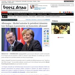 Allemagne : Merkel autorise le président islamiste turc Erdogan à poursuivre un humoriste allemand